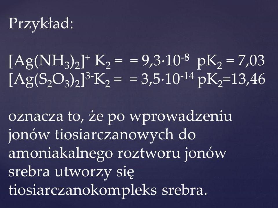 Przykład: [Ag(NH3)2]+ K2 = = 9,310-8 pK2 = 7,03 [Ag(S2O3)2]3-K2 = = 3,510-14 pK2=13,46 oznacza to, że po wprowadzeniu jonów tiosiarczanowych do amoniakalnego roztworu jonów srebra utworzy się tiosiarczanokompleks srebra.